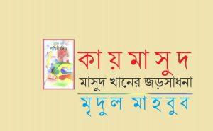 কায়মাসুদ : মাসুদ খানের জড়সাধনা || মৃদুল মাহবুব