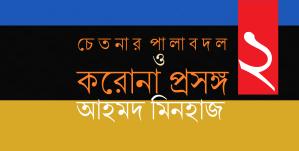 চেতনার পালাবদল ও করোনা প্রসঙ্গ ২    আহমদ মিনহাজ