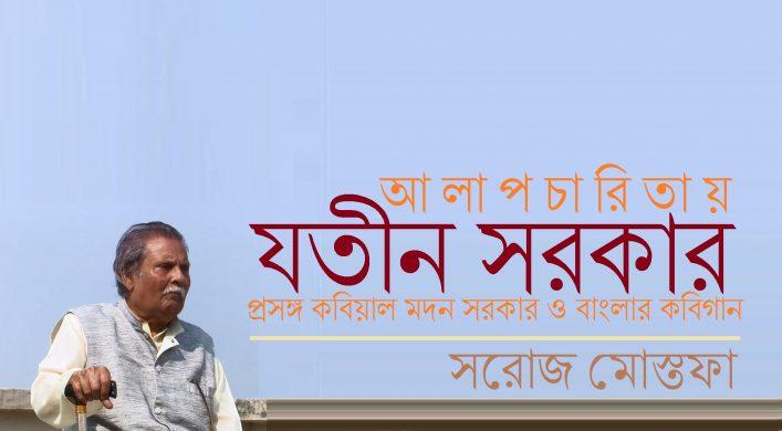 আলাপচারিতায় যতীন সরকার : প্রসঙ্গ কবিয়াল মদন সরকার ও বাংলার কবিগান || সরোজ মোস্তফা
