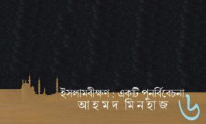 ইসলামবীক্ষণ : একটি পুনর্বিবেচনা ৬ || আহমদ মিনহাজ