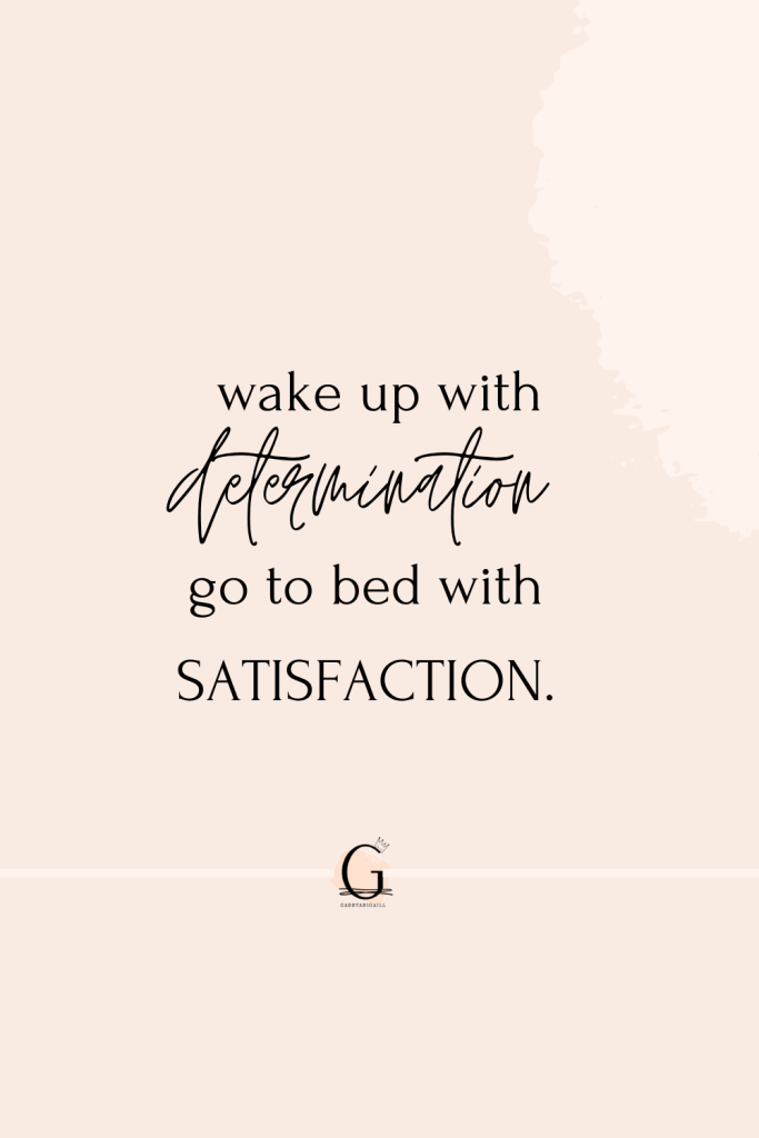 """A quote that says """"wake up with determination, go to bed with satisfaction"""""""