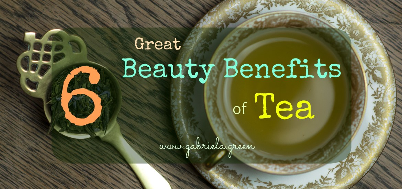 6 Great Beauty Benefits of Tea | Gabriela Green Blog | www.gabriela.green