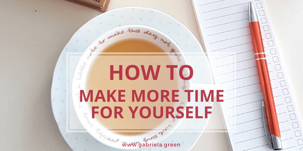How To Make More Time For Yourself www.gabriela.green (5)