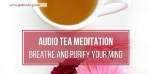 Audio Tea Meditation Breathe And Purify Your Mind www.gabriela.green