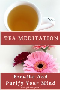 Tea Meditation- Breathe And Purify Your Mind - Gabriela Green Blog - www.gabriela.green