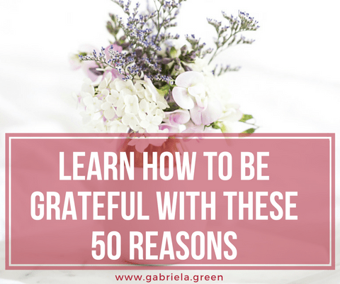 LEARN HOW TO BE GRATEFUL WITH THESE 50 REASONS www.gabriela.green
