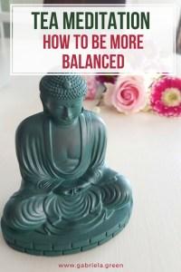 Tea meditation_ how to be more balanced _ www.gabriela.green