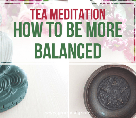 Tea meditation_ how to be more balanced www.gabriela.green