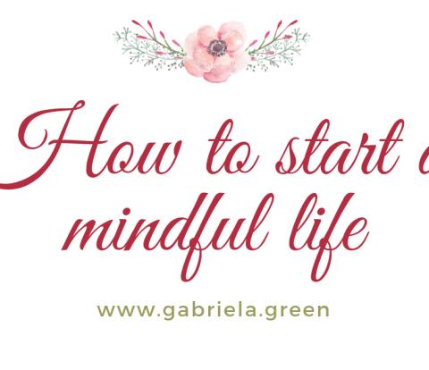 How to start a mindful life www.gabriela.green (1)