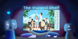 The Warped Shelf – A Silent Voice: The Movie