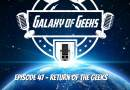 Galaxy of Geeks Podcast – Episode 47 – The Return of the Geeks