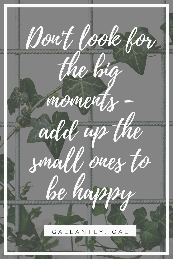 Don't look for the big moments--add up the small ones to be happy
