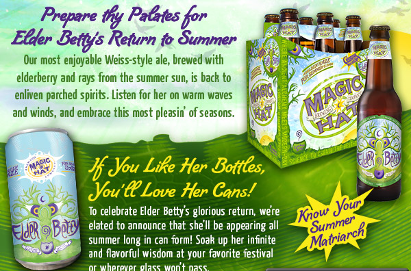 Prepare thy Palates for Elder Betty's Return to Summer - Our most enjoyable Weiss-style ale, brewed with elderberry and rays from the summer sun, is back to enliven parched spirits.