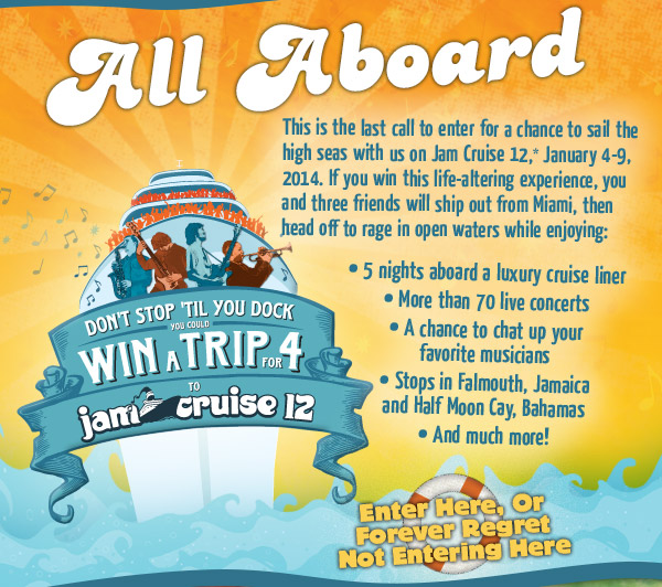 All Aboard - This is your last chance to enter for a chance to sail the high seas with us on Jam Cruise 12, January 4-9, 2014.