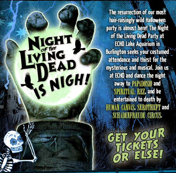 Night of the Living Dead is Nigh - Join us at ECHO and dance the night away to Papadosio and Spiritual Rez, and be entertained to death by The Human Canvas, Serotheft and the Schadenfreude Circus.