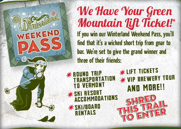 We Have Your Green Mountain Lift Ticket - If you win our Winterland Weekend Pass, you'll find that it's a wicked short trip from gnar to bar. We're set to give the grand winner and three of their friends.