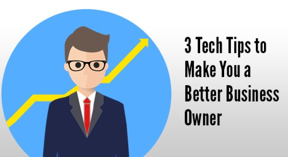 3 Tech Tips to Make You A Better Business Owner