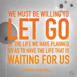Let go of the life we have planned so to have the life waiting for us