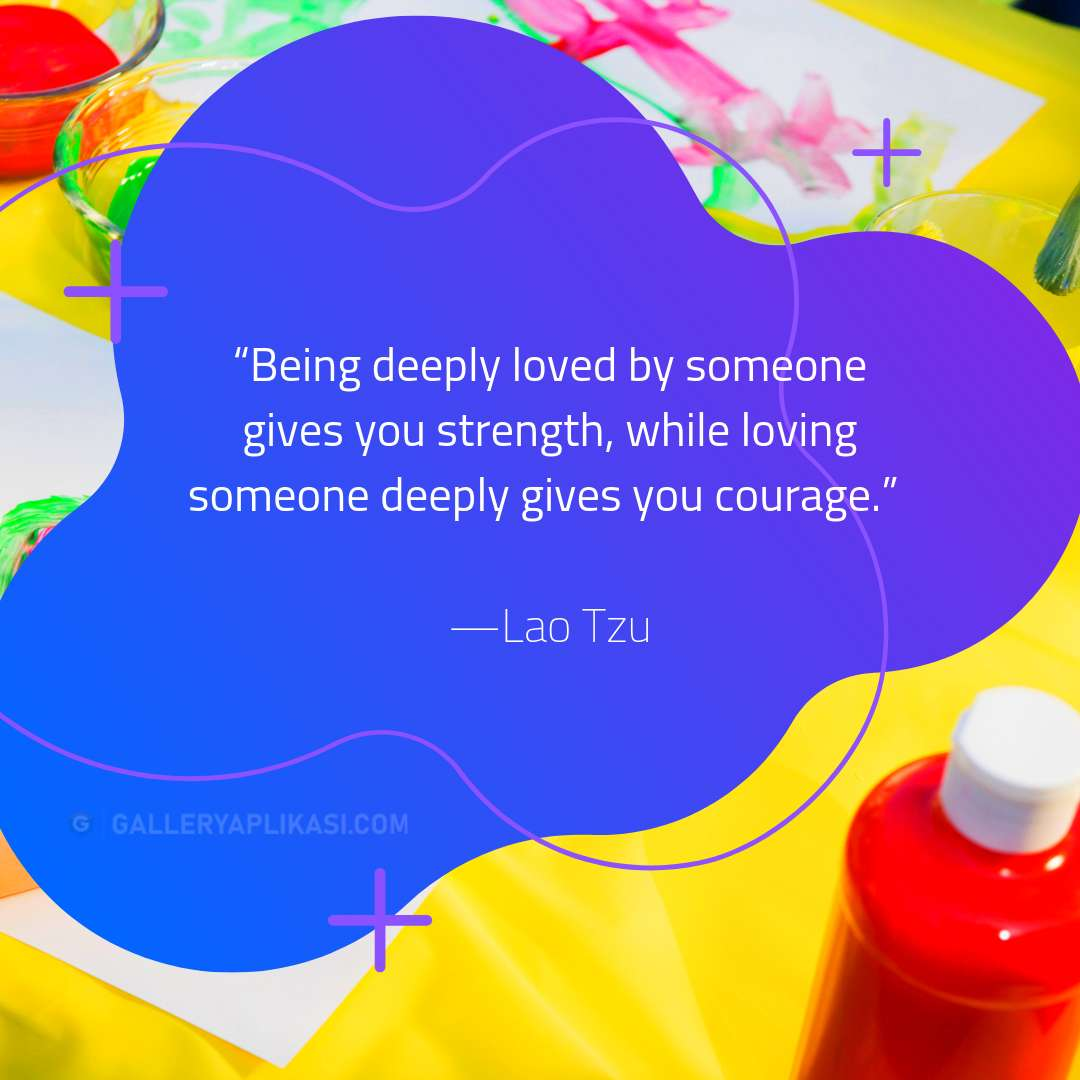 Being deeply loved by someone gives you strength