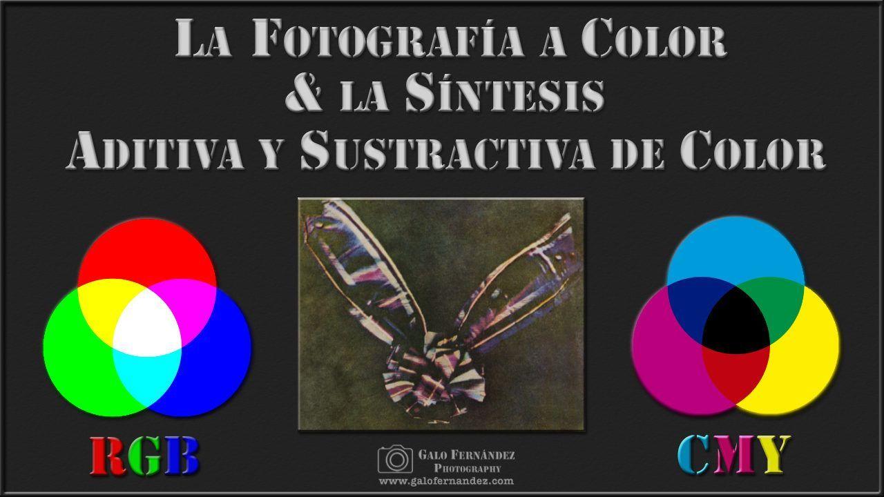 La Fotografía a Color & la Síntesis Aditiva y Sustractiva de Color