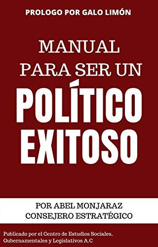 Manual para ser un Político Exitoso por Abel Monjaraz con Prólogo de Galo Limón