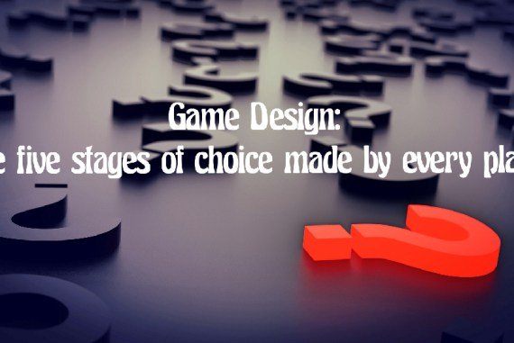 Game Design:  The five stages of choice made by every player
