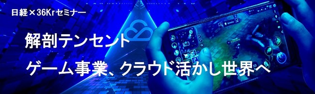 【6月22日開催】日経×36Kr無料セミナー「解剖テンセント第2弾〜ゲーム事業、クラウド活かし世界へ」
