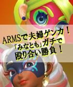ARMSで夫婦ゲンカ!