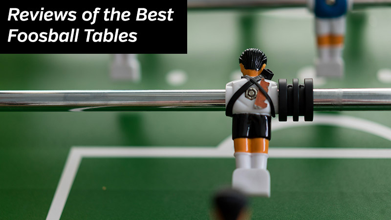 Reviews of the Best Foosball Tables