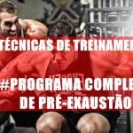 As melhores Técnicas de treinamento e um programa completo com pré-exaustão