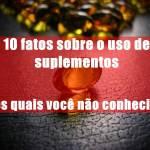 10 fatos sobre o uso de suplementos os quais você não conhecia