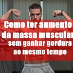 Como ter aumento da massa muscular sem ganhar gordura ao mesmo tempo