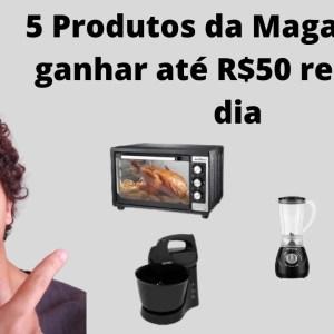 5 produtos da Magalu para ganhar até R$50 reais por dia | Que Incrível!