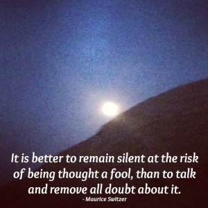 Image with quote by Maurice Switzer - It is better to remain silent at the risk of being thought a fool, than to talk and remove all doubt about it.