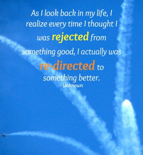 Image with quote - As I look back in my life, I realize every time I thought I was rejected from something good, I actually was re-directed to something better.