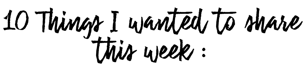 10 Things I want to share this week