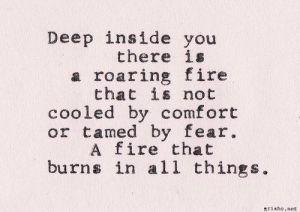 deep inside you is a roaring fire