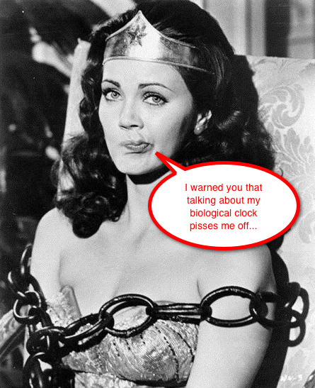 Wonderwoman: I warned you that talking about my biological clock pisses me off...
