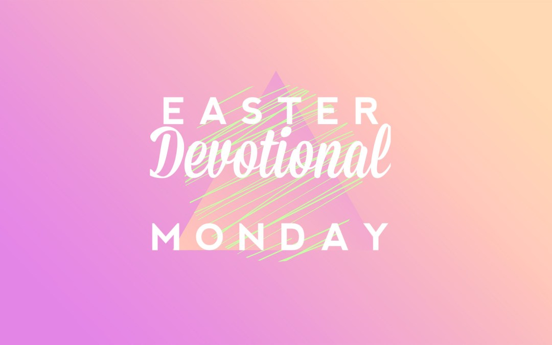 Easter Devotional – Monday