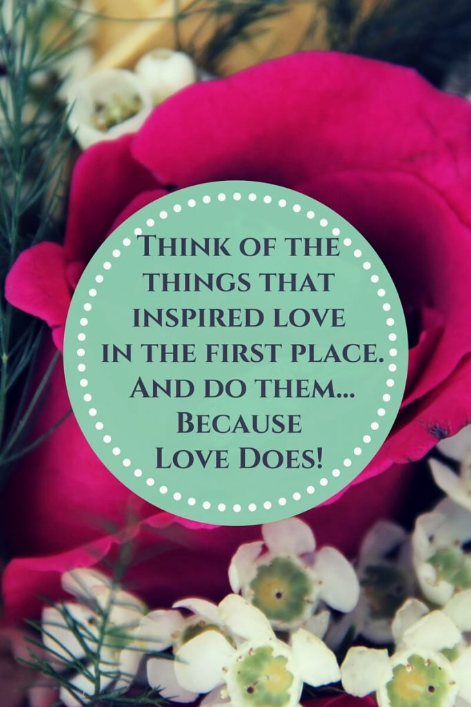 Think of the things that inspired love and do them because love does.