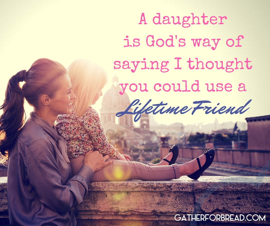 A Daughter is God's way of Saying I thought You could use a lifelong friend.