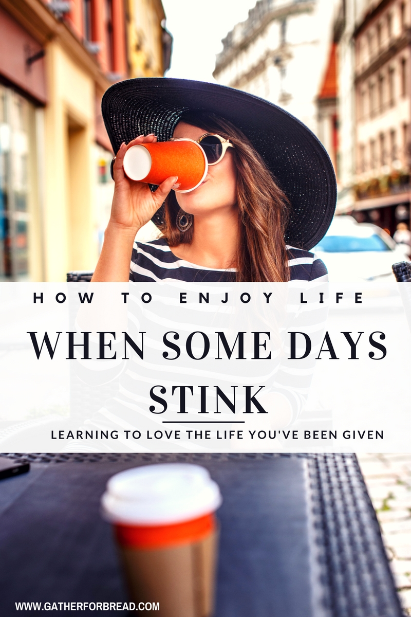 How to Enjoy Life When Some Days Stink - Learning to love the life you've been given even when some days make you want to cover up and stay away.