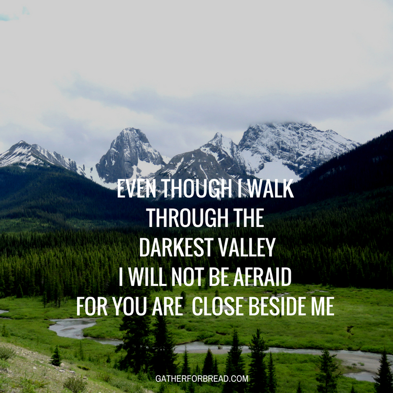 Even though I walk through the darkest valley Psalm 23 4