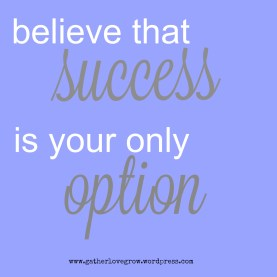 success is your only option - gatherlovegrow