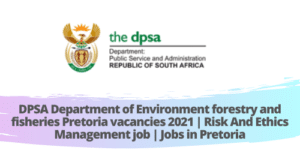 DPSA Department of Environment forestry and fisheries Pretoria vacancies 2021 | Risk And Ethics Management job | Jobs in Pretoria