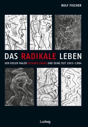 Das radikale Leben. Der Kieler Maler Richard Grune und seine Zeit (1903–1984)