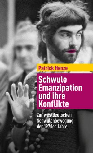 Schwule Emanzipation und ihre Konflikte: Zur westdeutschen Schwulenbewegung der 1970er Jahre