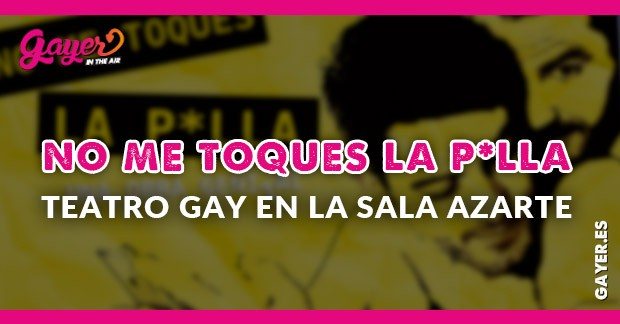 TEATRO GAY NO ME TOQUES LA POLLA