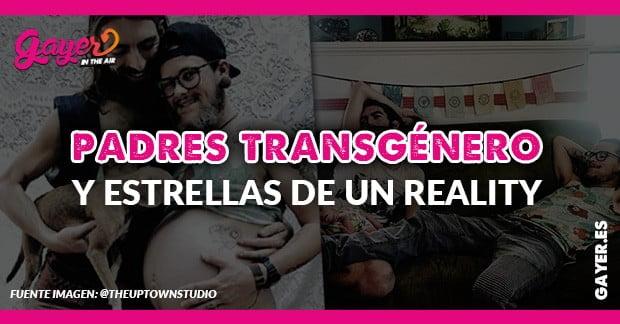 PADRES TRANSGÉNERO Y ESTRELLAS DE UN REALITY