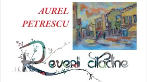 """""""Reverii Citadine"""" cu Aurel PETRESCU"""